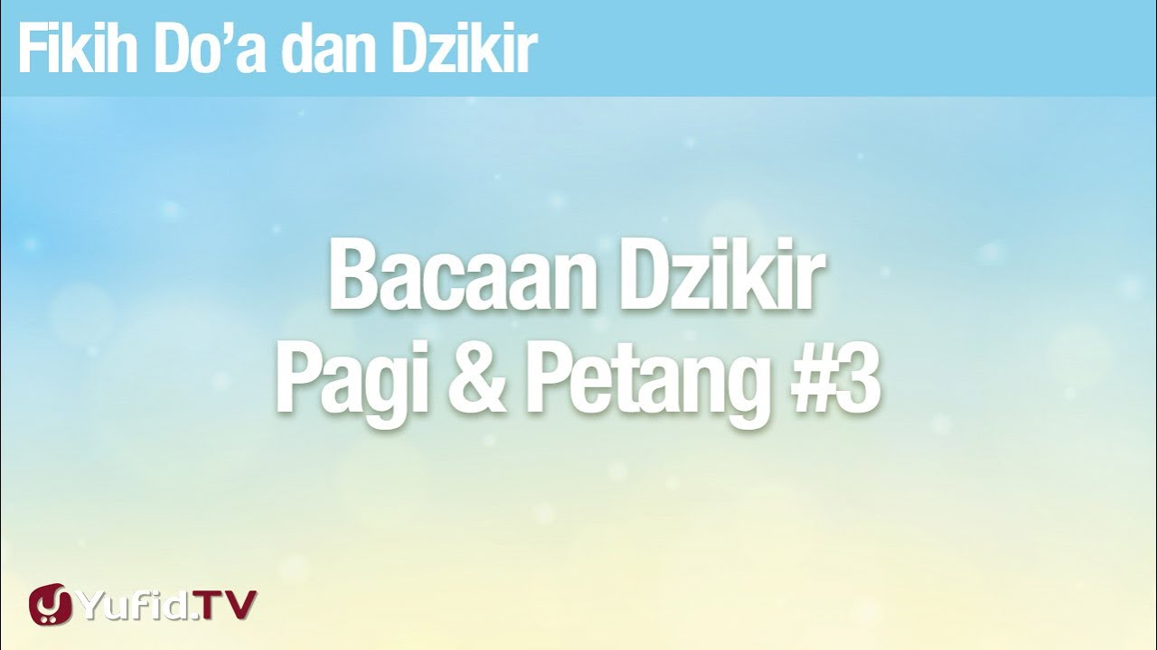 Fikih Doa dan Dzikir: Bacaan Dzikir Pagi Petang Bagian 3 - Ustadz Abdullah Zaen, Lc., MA