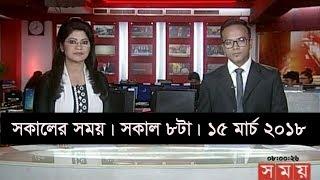 সকালের সময় | সকাল ৮টা | ১৫ মার্চ ২০১৮ | Somoy tv News Today | Latest Bangladesh News