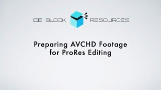 Preparing AVCHD Footage for ProRes Editing