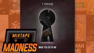 T Prime - What You Do To Me | @MixtapeMadness