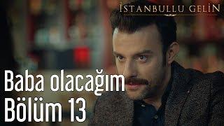 İstanbullu Gelin 13. Bölüm - Baba Oluyorum