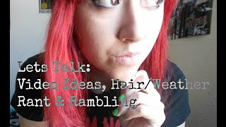 Lets Talk:Video Ideas,Hair/Weather Rant&Rambling