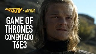 Game of Thrones Comentado - S06E03 | OmeleTV AO VIVO