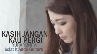 Kasih Jangan Kau Pergi-Yura Yunita (Eclat ft Andri Guitara, Cindy The Fannie)