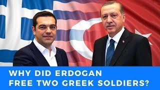 Why did Erdogan free two Greek soldiers after six months in a Turkish prison?