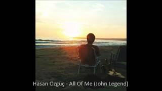 Hasan Özgüç - All Of Me (John Legend Cover)