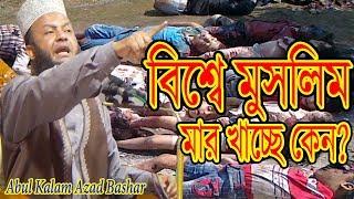 Abul Kalam Azad Bashar waz বিশ্বে মুসলিম মার খাচ্ছে কেন