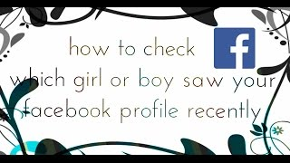 how to check which girl saw your facebook profile recently
