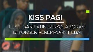 Lesti dan Fatin Berkolaborasi di Konser Perempuan Hebat - Kiss Pagi