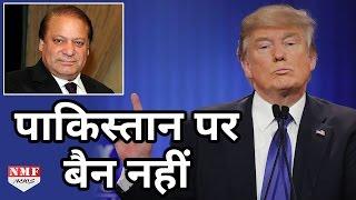 Pakistan पर Trump ने अपनाया नरम रुख, USA में Entry पर नहीं लगाएंगे Ban