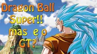 Dragon Ball Super!!! e o GT vai ser desconsiderado? (Opinião Otaku)
