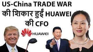 U.S China Tensions Huawei CFO Arrested US-China TRADE WAR की शिकार हुईं HUAWEI की CFO