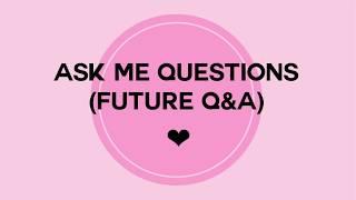 ASK ME QUESTIONS! (Future Q&A)