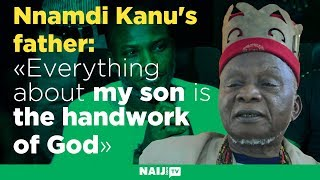 Nnamdi Kanu's father: Everything about my son is the handwork of God