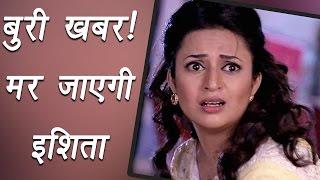 Yeh Hai Mohabbatein: Ishita aka Divyanka  Tripathi to DIE in the show soon| FilmiBeat