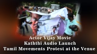 Actor Vijay's Movie Kaththi Audio Launch - Tamil Movements protest at the Venue