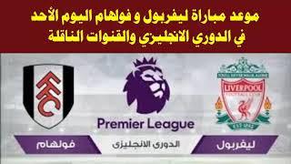 موعد مباراة ليفربول وفولهام في الدوري الإنجليزي اليوم والقنوات الناقلة