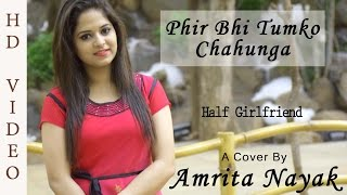 Phir Bhi Tumko Chahunga | Female Cover By Amrita Nayak | Half Girlfriend | Arijit Singh | Mithoon