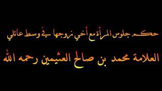 حكم جلوس المرأة مع أخي زوجها في وسط عائلي - العلامة محمد بن صالح العثيمين رحمه الله