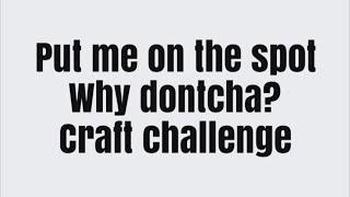 Put Me On The Spot Why Dontcha?  Card/craft challenge