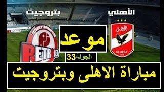 موعد مباراة الأهلي وبتروجيت  فى الجولة 33 من الدورى المصرى