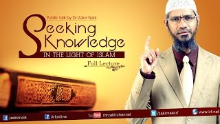 SEEKING KNOWLEDGE IN THE LIGHT OF ISLAM | LECTURE + Q&A | DR ZAKIR NAIK