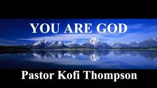 You are God (by Dr Kofi Thompson)