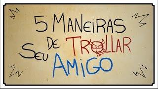 5 MANEIRAS DE TROLLAR SEU AMIGO