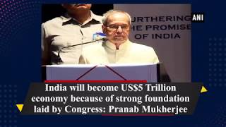 India will become US$5 Trillion economy because of  foundation laid by Congress: Pranab Mukherjee