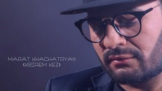 MARAT KHACHATRYAN - KSIREM QEZ (Premiere 2016) | МАРАТ ХАЧАТРЯН - КСИРЕМ КЕЗ (Премьера 2016)