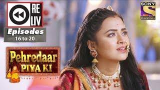 Weekly Reliv   Pehredaar Piya Ki   07th Aug to 11th Aug 2017   Episode 16 to 20