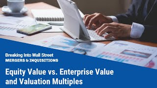 Equity Value vs. Enterprise Value and Valuation Multiples