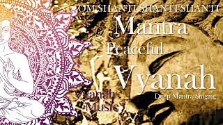 PEACEFUL MANTRA-OM SHANTI SHANTI SHANTI-VYANAH