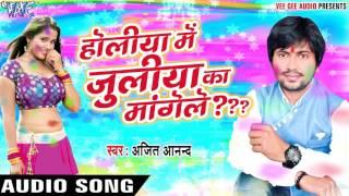 होलिया में जूलिया का मांगेले - Holiya Me Juliya Ka Mangele - Ajeet Anand - Bhojpuri Hot Songs 2017