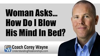 Woman Asks... How Do I Blow His Mind In Bed?