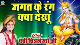 Jagat ke Rang Kya Dekhu || Famous Krishna Devotional Song 2017 || Devi Chitralekha Ji #Bhakti Geet