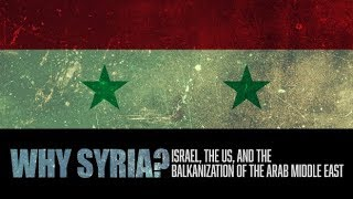 Why Syria?  Israel, the US, and the Balkanization of the Arab Middle East