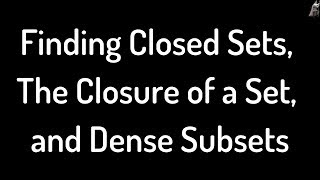 Finding Closed Sets, the Closure of a Set, and Dense Subsets Topology