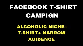 Facebook Tshirt Campaign + Alcoholic Niche + Facebook Narrow down Or Flex targeting