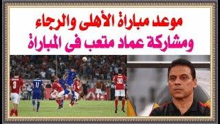 موعد مباراة الأهلى والرجاء فى الدورى المصرى والقنوات الناقلة