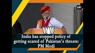 India has stopped policy of getting scared of Pakistan's threats: PM Modi