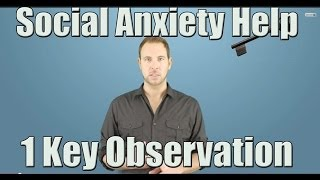 Social Anxiety Help - 1 Key Observation to Overcome this Problem