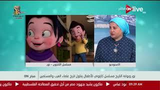 """صباح ON - """"نور وبوابة التاريخ"""" مسلسل كارتوني للأطفال يتناول تاريخ علماء العرب والمسلمين - نهى عباس"""