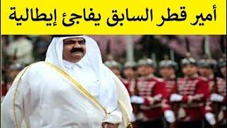 أمير قطر السابق يفاجئ ايطالية ساعدته مند 21 غاما ..  وهدا ما فعله !!!!!