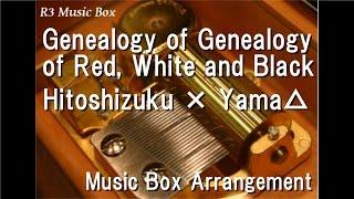 Genealogy of Red, White and Black/Hitoshizuku × Yama△ [Music Box]