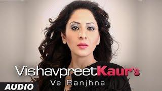 Latest Punjabi Songs 2016 | Ve Ranjhana Ft. King | Vishavpreet Kaur | New Punjabi Songs 2016