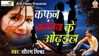 Saurabh Mishra का दर्द भरा गाना 2018 - कफ़न ओढनिया के Odhaniya ke kafan - Superhit Bhojpuri Songs