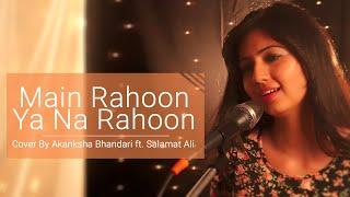 Main Rahoon Ya Na Rahoon  - Female Cover Version - Akanksha Bhandari ft. Salamat Ali