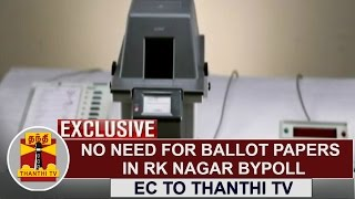 EXCLUSIVE | No Need for ballot papers in RK Nagar Bypoll - EC to Thanthi TV
