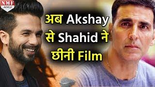 Shocking ! Akshay के आए बुरे दिन,अब Shahid ने छीनी इतनी बड़ी Film